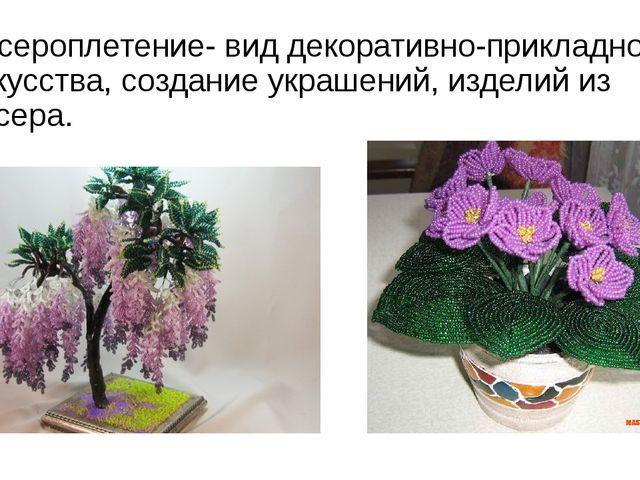 Бисероплетение- вид декоративно-прикладного искусства, создание украшений, из...