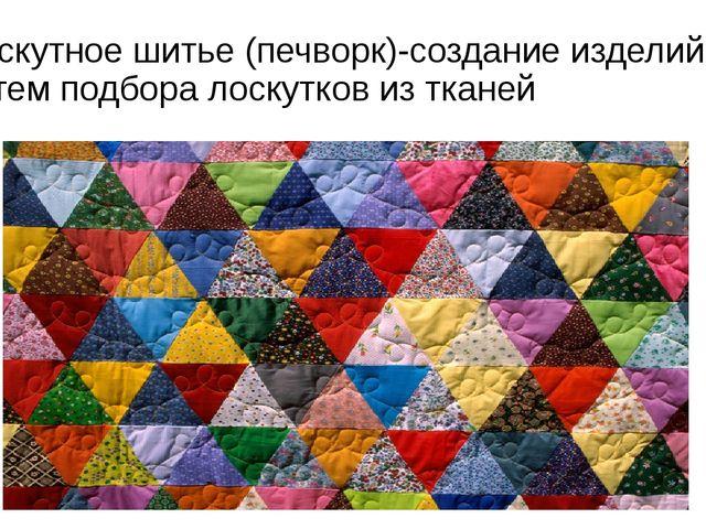 Лоскутное шитье (печворк)-создание изделий, путем подбора лоскутков из тканей