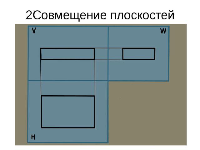 2Совмещение плоскостей проекций в одну