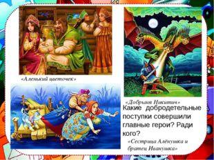 «Аленький цветочек» «Сестрица Алёнушка и братец Иванушка» «Добрыня Никитич»