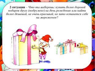2 ситуация – Что ты выберешь: купить более дорогой подарок другу (подружке)