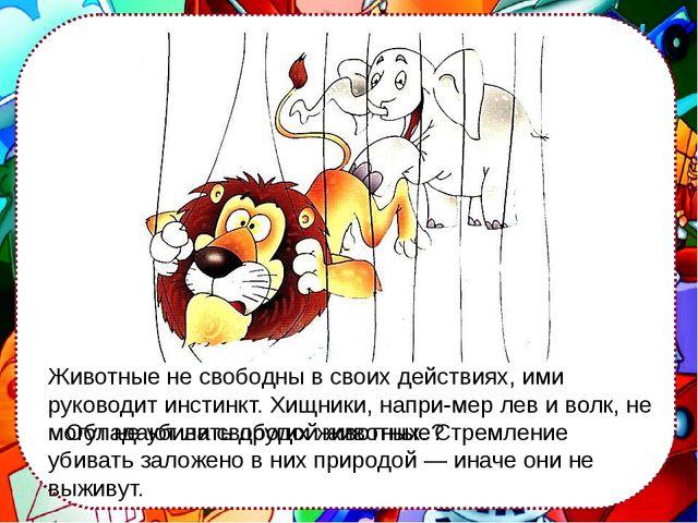 Обладают ли свободой животные? Животные не свободны в своих действиях, ими р...