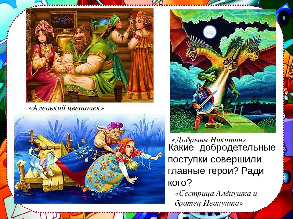 «Аленький цветочек» «Сестрица Алёнушка и братец Иванушка» «Добрыня Никитич»...