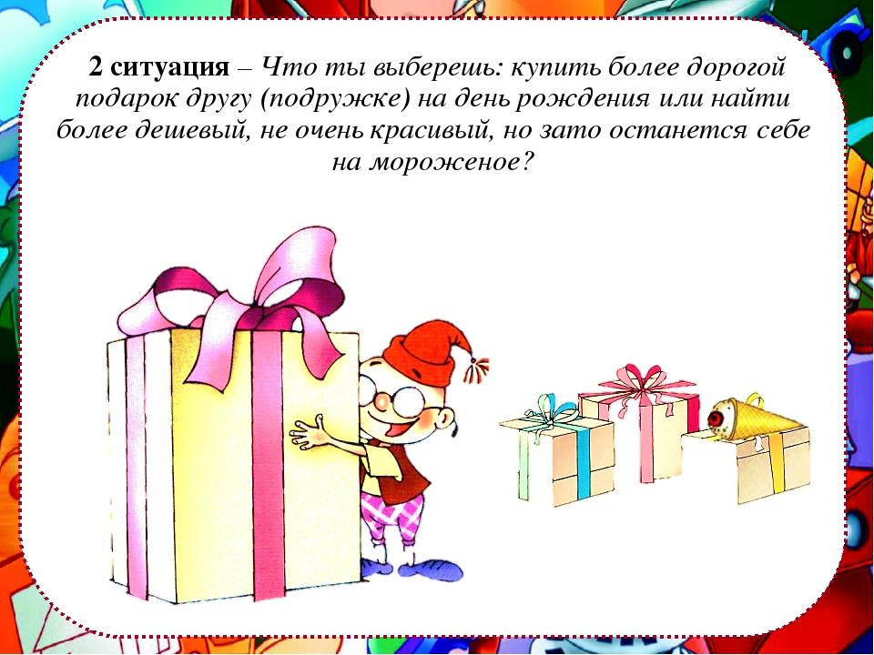 2 ситуация – Что ты выберешь: купить более дорогой подарок другу (подружке)...