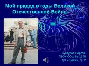 Мой прадед в годы Великой Отечественной Войны Сунгуров Сергей. ГБОУ СОШ № 114
