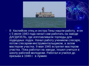 В Каспийске отец и сестра Гены нашли работу, и он с 5 июля 1943 года начал с