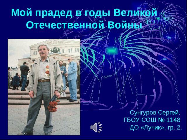 Мой прадед в годы Великой Отечественной Войны Сунгуров Сергей. ГБОУ СОШ № 114...