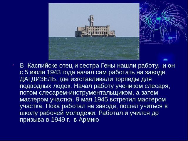 В Каспийске отец и сестра Гены нашли работу, и он с 5 июля 1943 года начал с...