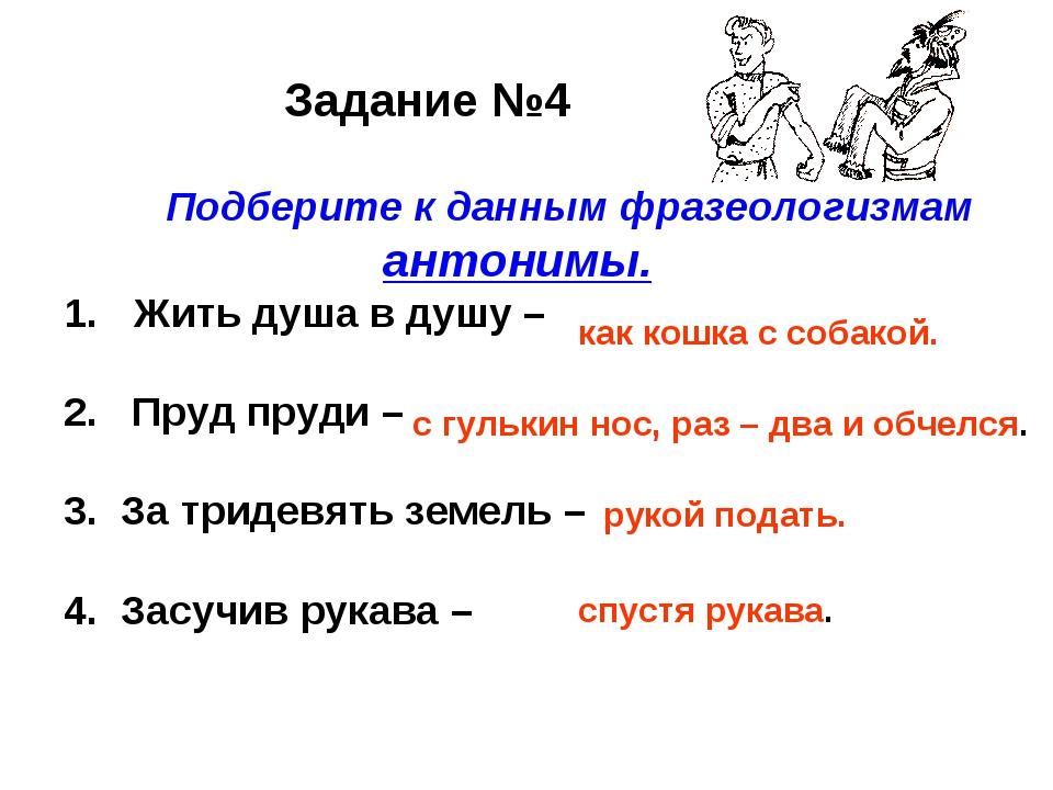 Задание №4 Подберите к данным фразеологизмам антонимы. Жить душа в душу – 2....