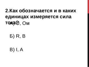 2.Как обозначается и в каких единицах измеряется сила тока? А) U, Ом Б) R, B