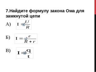 7.Найдите формулу закона Ома для замкнутой цепи А) Б) В)