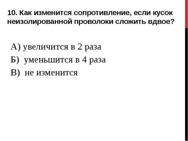 10. Как изменится сопротивление, если кусок неизолированной проволоки сложить...