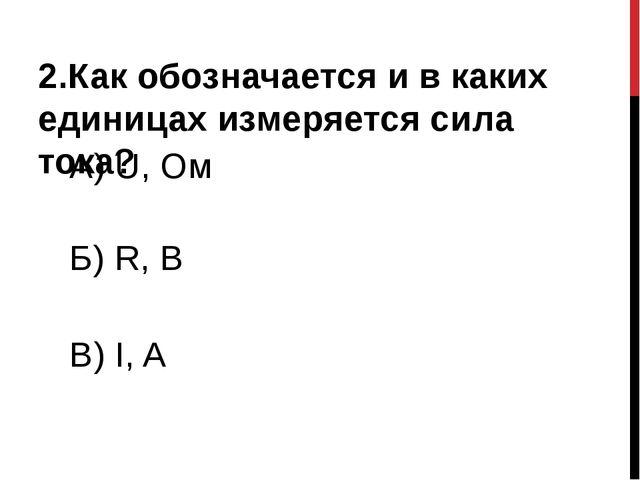 2.Как обозначается и в каких единицах измеряется сила тока? А) U, Ом Б) R, B...