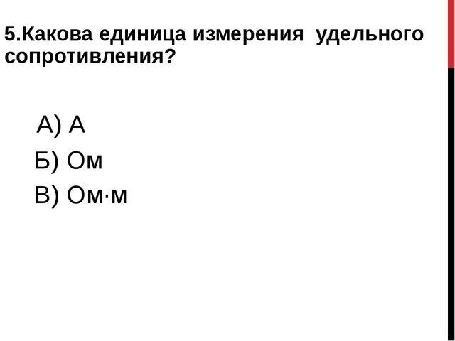 5.Какова единица измерения удельного сопротивления? А) А Б) Ом В) Ом∙м