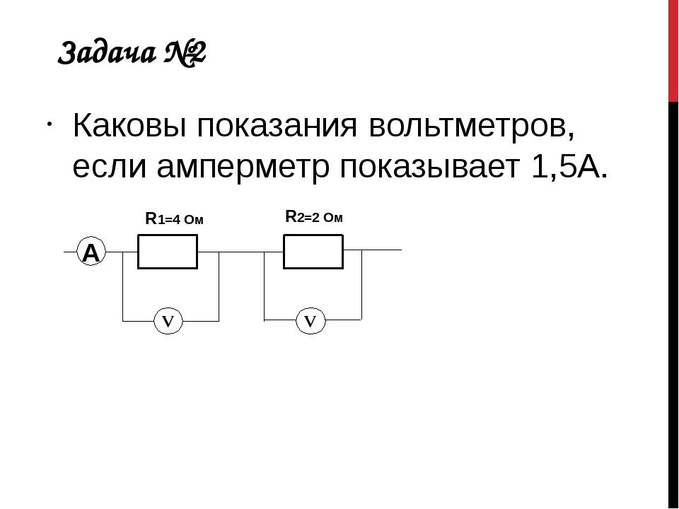 Задача №2 Каковы показания вольтметров, если амперметр показывает 1,5А. А R1=...