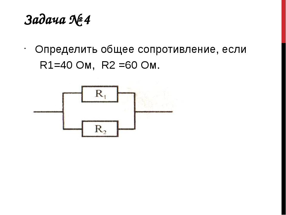 Задача № 4 Определить общее сопротивление, если R1=40 Ом, R2 =60 Ом.