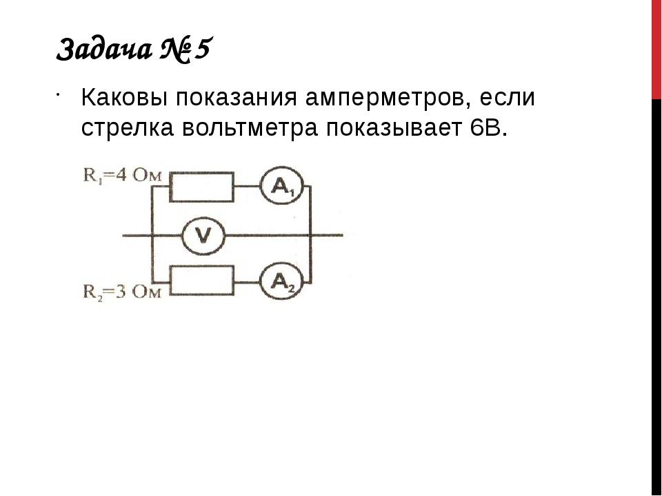 Задача № 5 Каковы показания амперметров, если стрелка вольтметра показывает 6В.