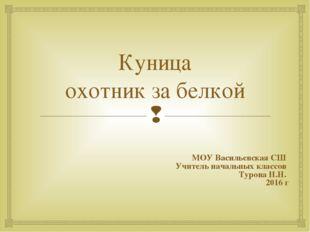 Куница охотник за белкой МОУ Васильевская СШ Учитель начальных классов Турова