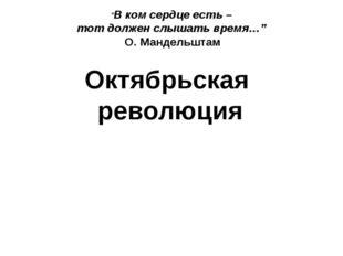 """Октябрьская революция """"В ком сердце есть – тот должен слышать время…"""" О. Ман"""