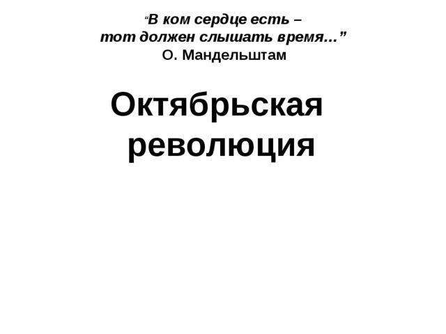 """Октябрьская революция """"В ком сердце есть – тот должен слышать время…"""" О. Ман..."""