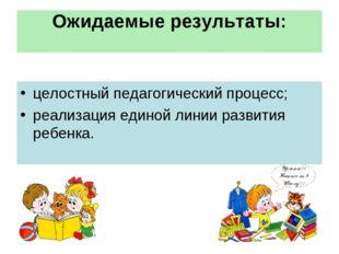 Ожидаемые результаты: целостный педагогический процесс; реализация единой лин