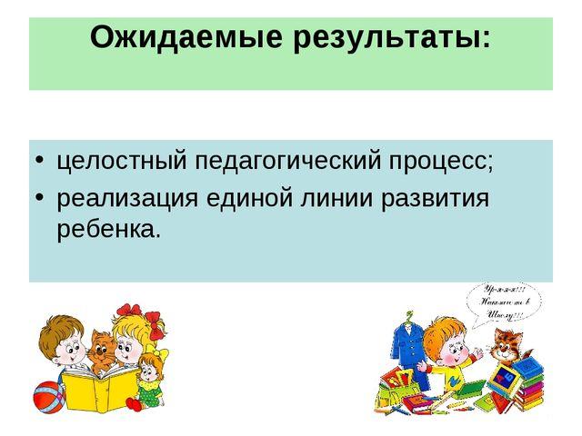 Ожидаемые результаты: целостный педагогический процесс; реализация единой лин...