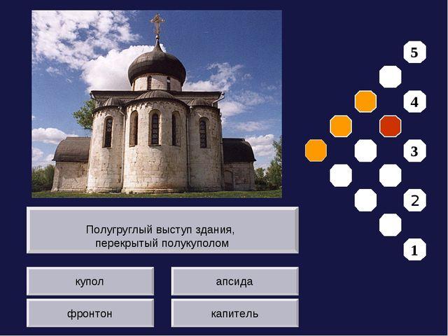 купол фронтон апсида капитель Полугруглый выступ здания, перекрытый полукупол...
