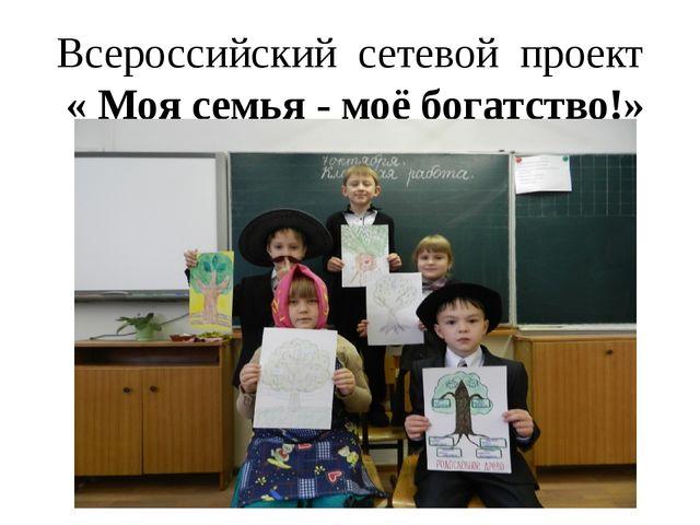 Всероссийский сетевой проект « Моя семья - моё богатство!»