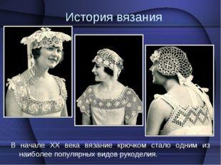 История вязания В начале XX века вязание крючком стало одним из наиболее попу