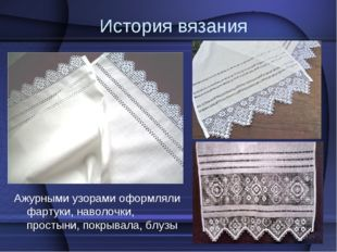 История вязания Ажурными узорами оформляли фартуки, наволочки, простыни, покр