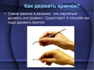 Как держать крючок? Самое важное в вязании - это научиться держать инструмен