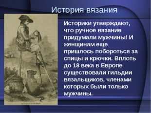 История вязания Историки утверждают, что ручное вязание придумали мужчины! И