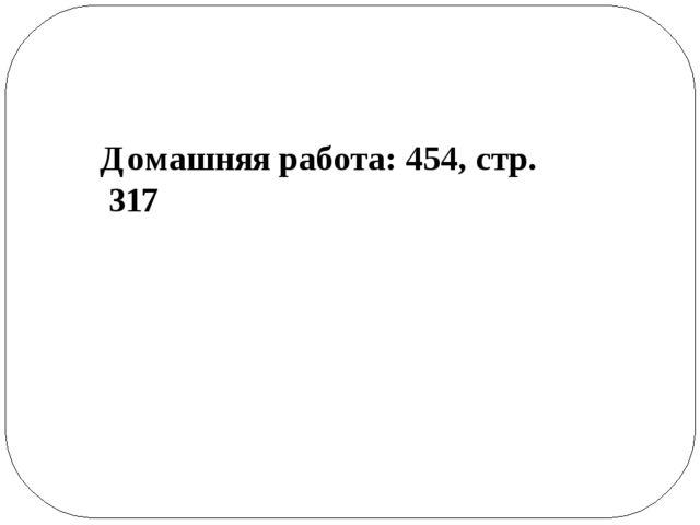Домашняя работа: 454, стр. 317