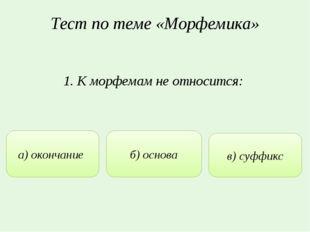 Тест по теме «Морфемика» 1. К морфемам не относится: а) окончание б) основа в