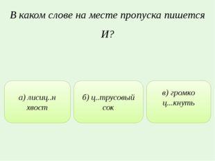 В каком слове на месте пропуска пишется И? а) лисиц..н хвост б) ц..трусовый с