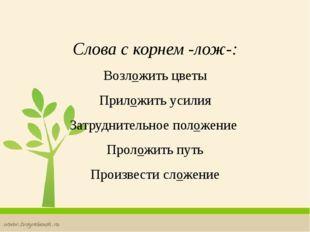 Слова с корнем -лож-: Возложить цветы Приложить усилия Затруднительное полож