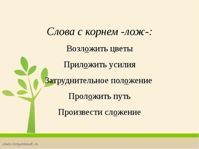 Слова с корнем -лож-: Возложить цветы Приложить усилия Затруднительное полож...