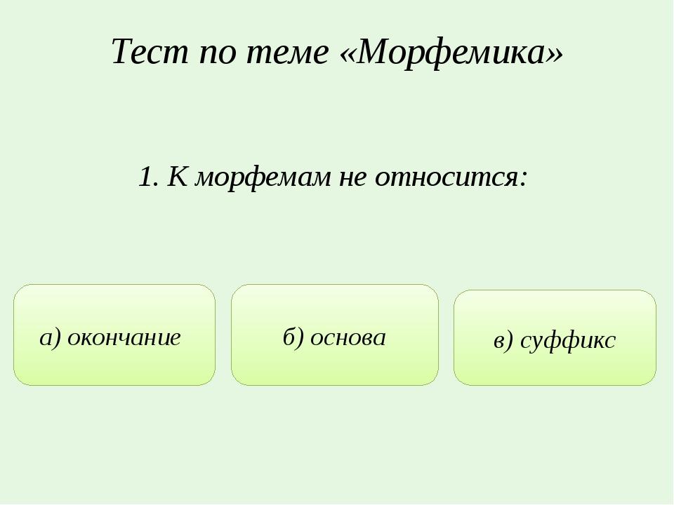 Тест по теме «Морфемика» 1. К морфемам не относится: а) окончание б) основа в...