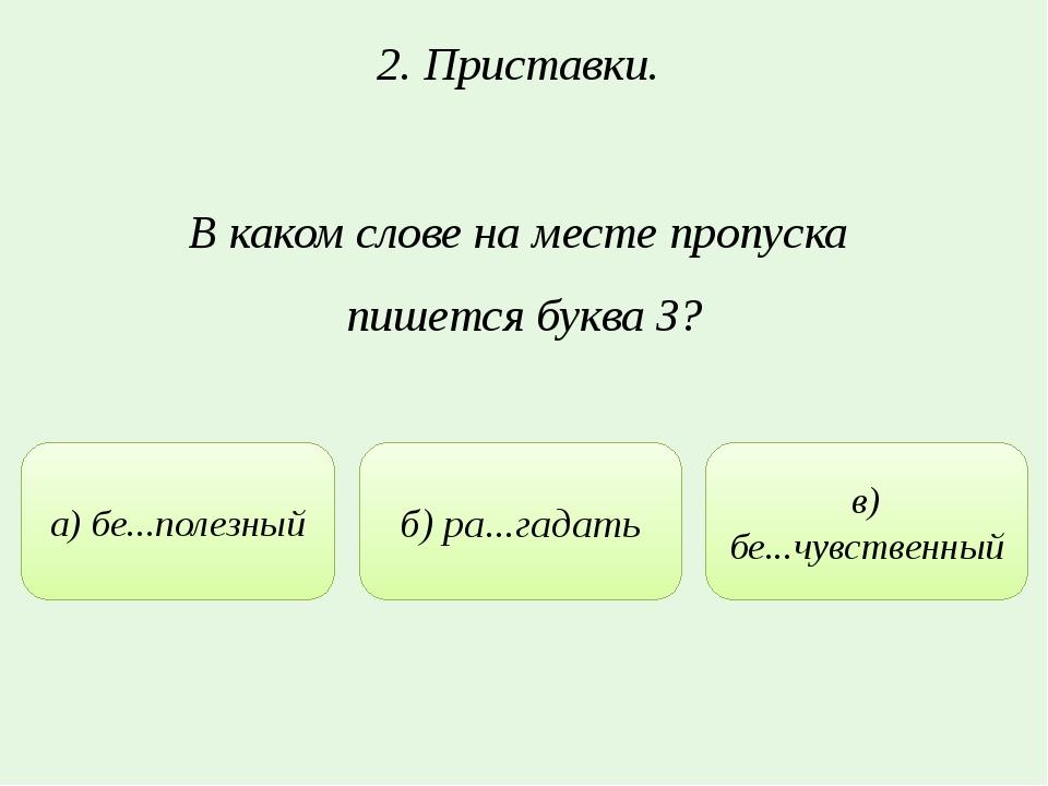 2. Приставки. В каком слове на месте пропуска пишется буква З? а) бе...полезн...