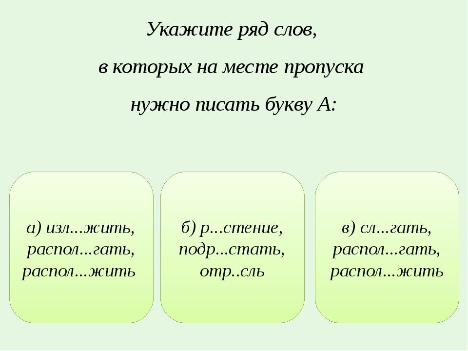 Укажите ряд слов, в которых на месте пропуска нужно писать букву А: а) изл......