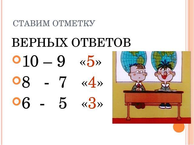 СТАВИМ ОТМЕТКУ ВЕРНЫХ ОТВЕТОВ 10 – 9 «5» 8 - 7 «4» 6 - 5 «3»