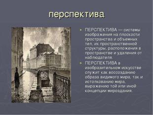перспектива ПЕРСПЕКТИВА — системы изображения на плоскости пространства и объ