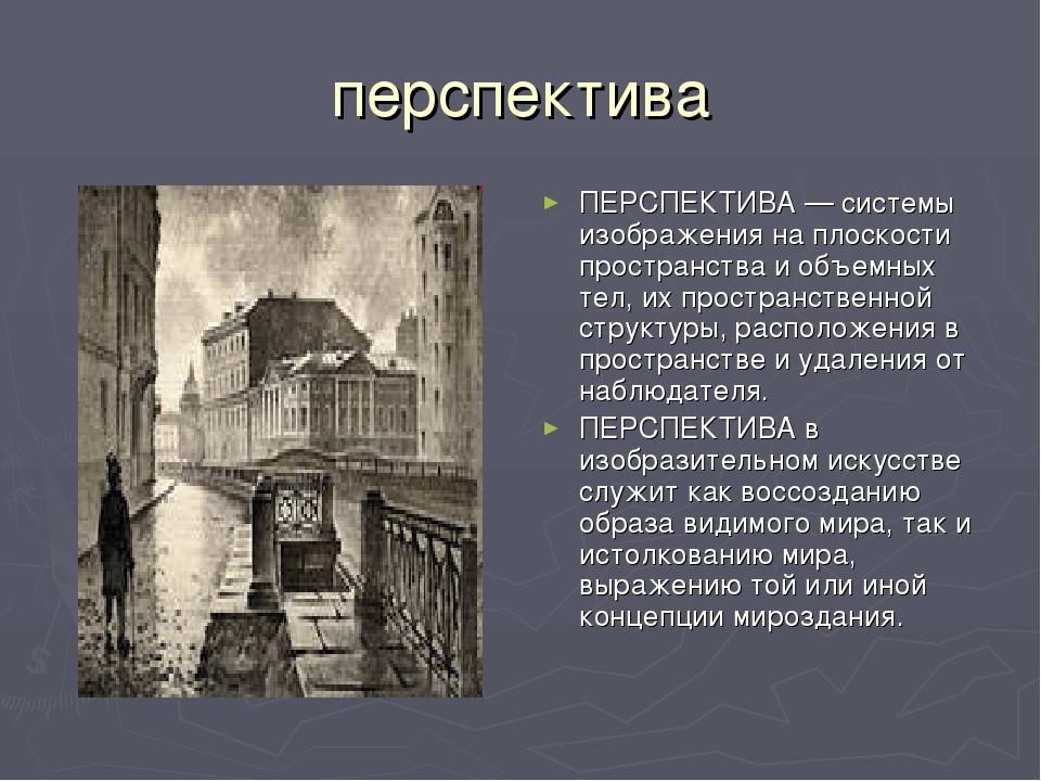 перспектива ПЕРСПЕКТИВА — системы изображения на плоскости пространства и объ...