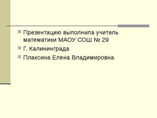 Презентацию выполнила учитель математики МАОУ СОШ № 29 Г. Калининграда Плакси