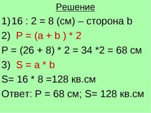 Решение 16 : 2 = 8 (см) – сторона b 2) Р = (а + b ) * 2 P = (26 + 8) * 2 = 34