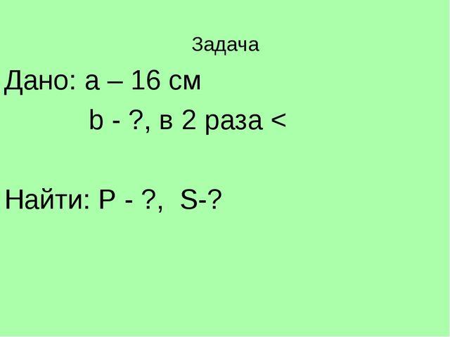Задача Дано: a – 16 cм b - ?, в 2 раза < Найти: Р - ?, S-?