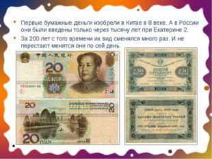 Первые бумажные деньги изобрели в Китае в 8 веке. А в России они были введены