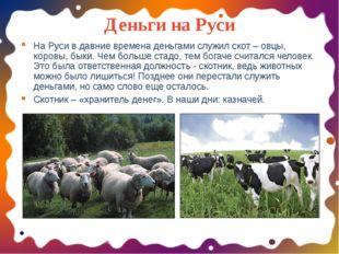 Деньги на Руси На Руси в давние времена деньгами служил скот – овцы, коровы,