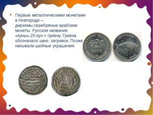 Первые металлическими монетами в Новгороде – дирхемы,серебряные арабские моне