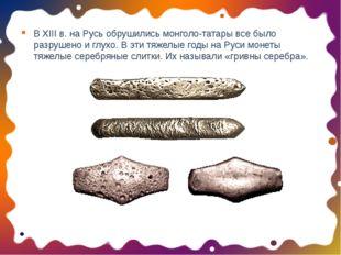 В XIII в. на Русь обрушились монголо-татары все было разрушено и глухо. В эти